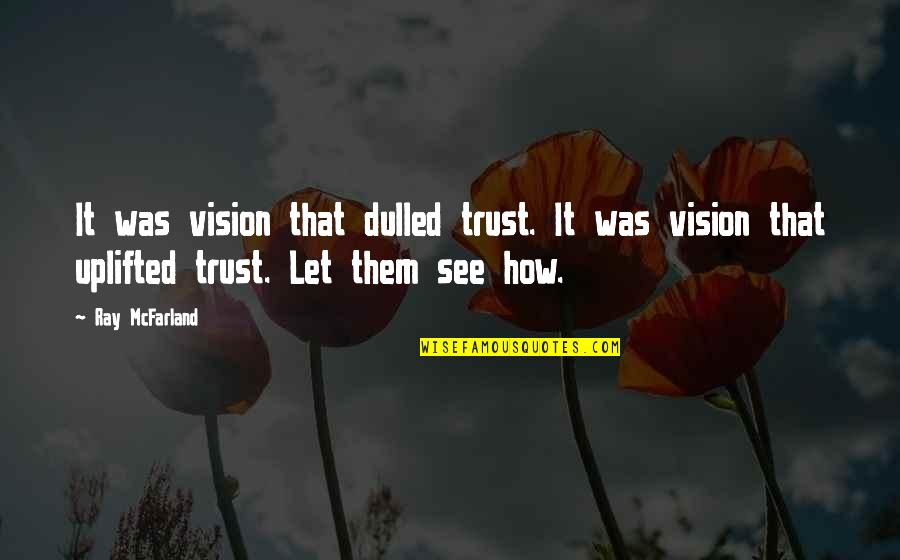 Was'nt Quotes By Ray McFarland: It was vision that dulled trust. It was