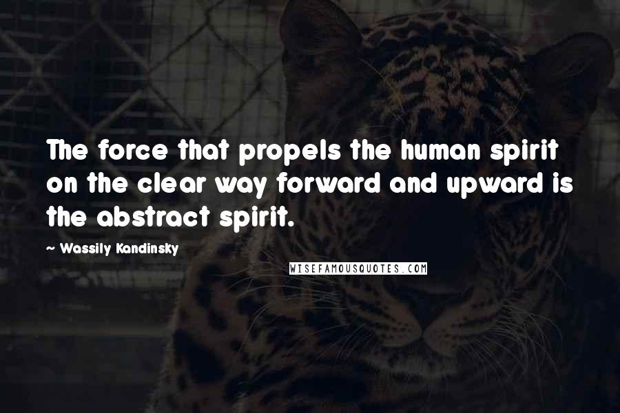 Wassily Kandinsky quotes: The force that propels the human spirit on the clear way forward and upward is the abstract spirit.