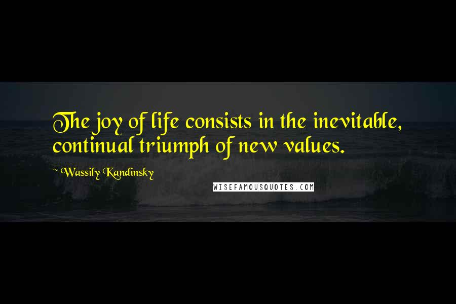 Wassily Kandinsky quotes: The joy of life consists in the inevitable, continual triumph of new values.