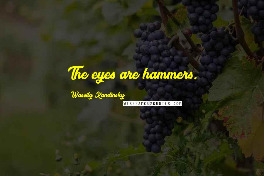 Wassily Kandinsky quotes: The eyes are hammers.