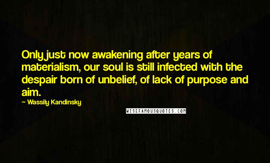 Wassily Kandinsky quotes: Only just now awakening after years of materialism, our soul is still infected with the despair born of unbelief, of lack of purpose and aim.