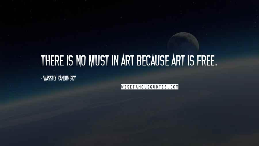 Wassily Kandinsky quotes: There is no must in art because art is free.