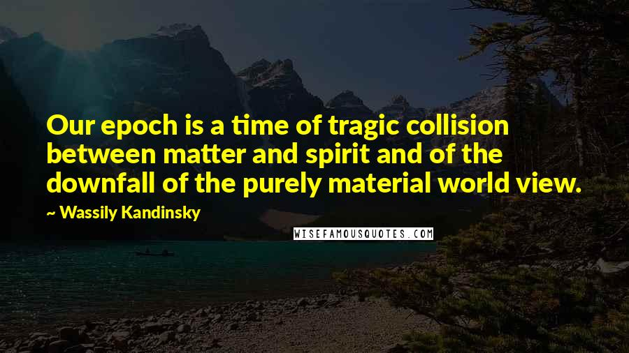 Wassily Kandinsky quotes: Our epoch is a time of tragic collision between matter and spirit and of the downfall of the purely material world view.