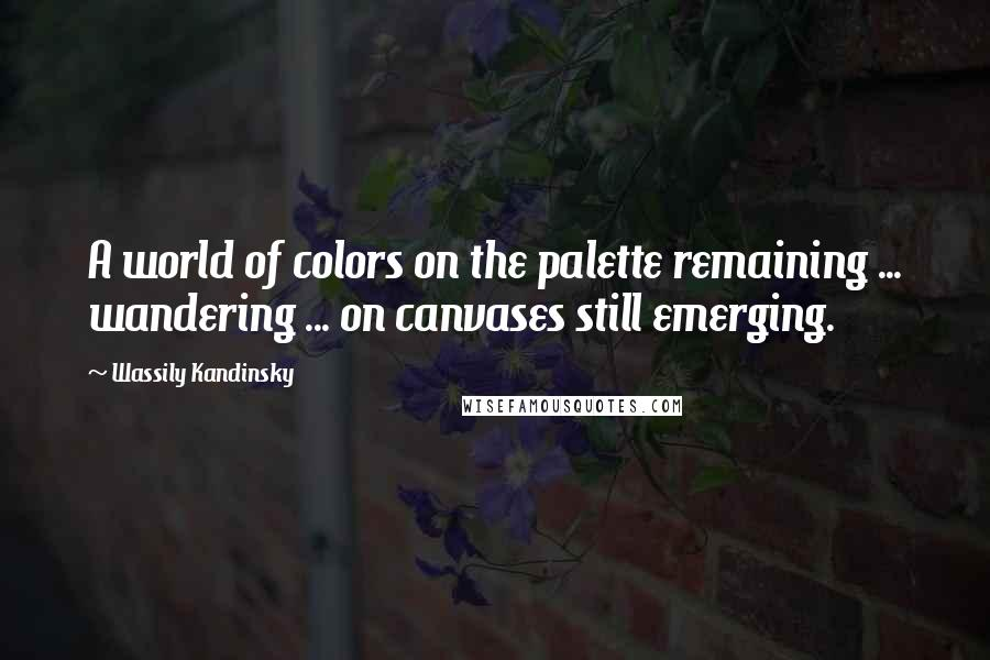Wassily Kandinsky quotes: A world of colors on the palette remaining ... wandering ... on canvases still emerging.