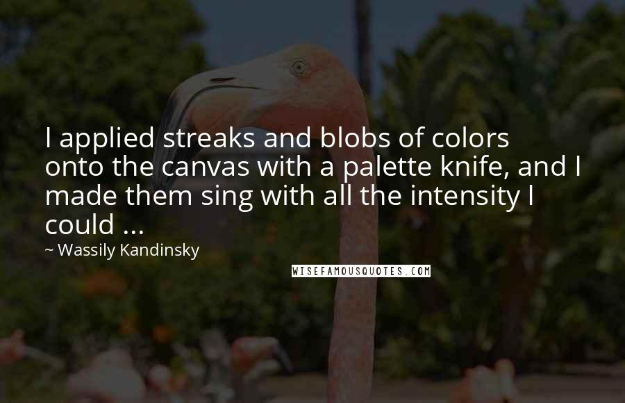 Wassily Kandinsky quotes: I applied streaks and blobs of colors onto the canvas with a palette knife, and I made them sing with all the intensity I could ...