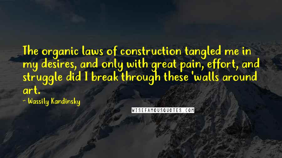 Wassily Kandinsky quotes: The organic laws of construction tangled me in my desires, and only with great pain, effort, and struggle did I break through these 'walls around art.