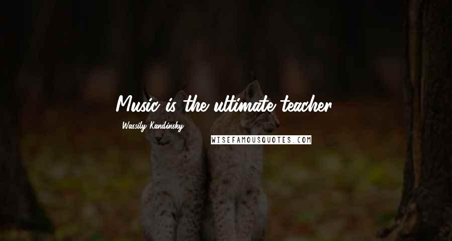 Wassily Kandinsky quotes: Music is the ultimate teacher.