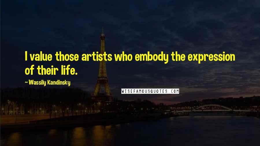 Wassily Kandinsky quotes: I value those artists who embody the expression of their life.