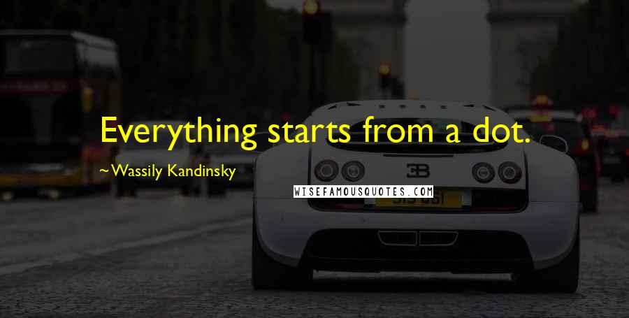 Wassily Kandinsky quotes: Everything starts from a dot.