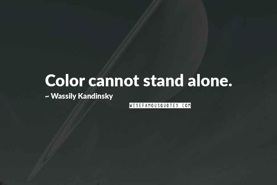 Wassily Kandinsky quotes: Color cannot stand alone.