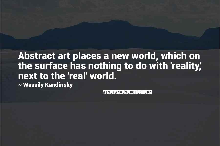 Wassily Kandinsky quotes: Abstract art places a new world, which on the surface has nothing to do with 'reality,' next to the 'real' world.