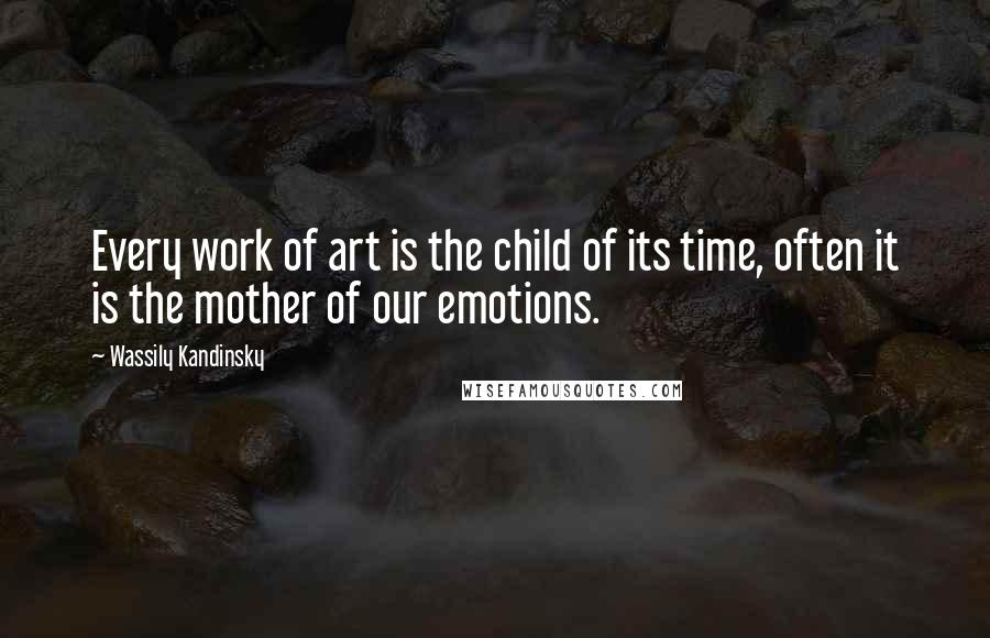Wassily Kandinsky quotes: Every work of art is the child of its time, often it is the mother of our emotions.