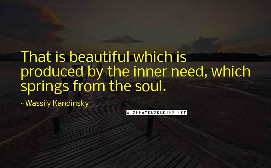 Wassily Kandinsky quotes: That is beautiful which is produced by the inner need, which springs from the soul.