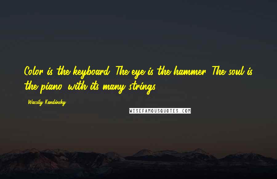Wassily Kandinsky quotes: Color is the keyboard. The eye is the hammer. The soul is the piano, with its many strings.