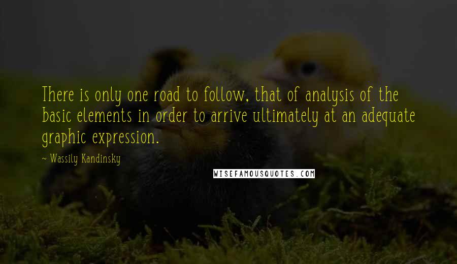 Wassily Kandinsky quotes: There is only one road to follow, that of analysis of the basic elements in order to arrive ultimately at an adequate graphic expression.
