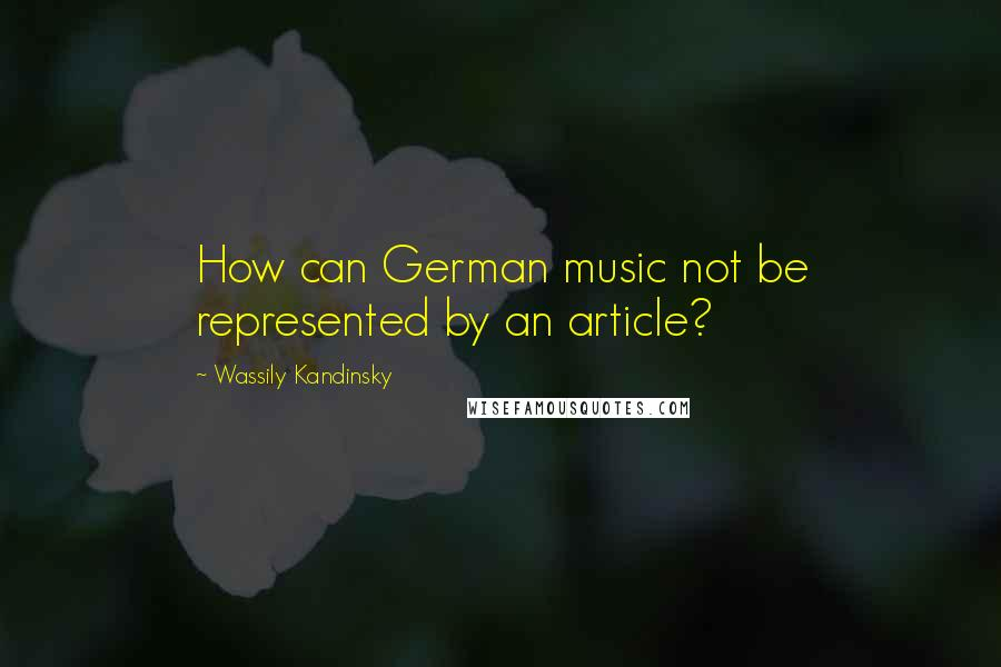 Wassily Kandinsky quotes: How can German music not be represented by an article?