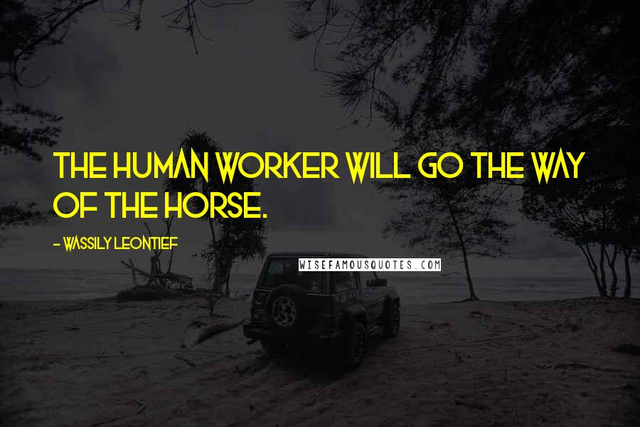 Wassily Leontief quotes: The human worker will go the way of the horse.