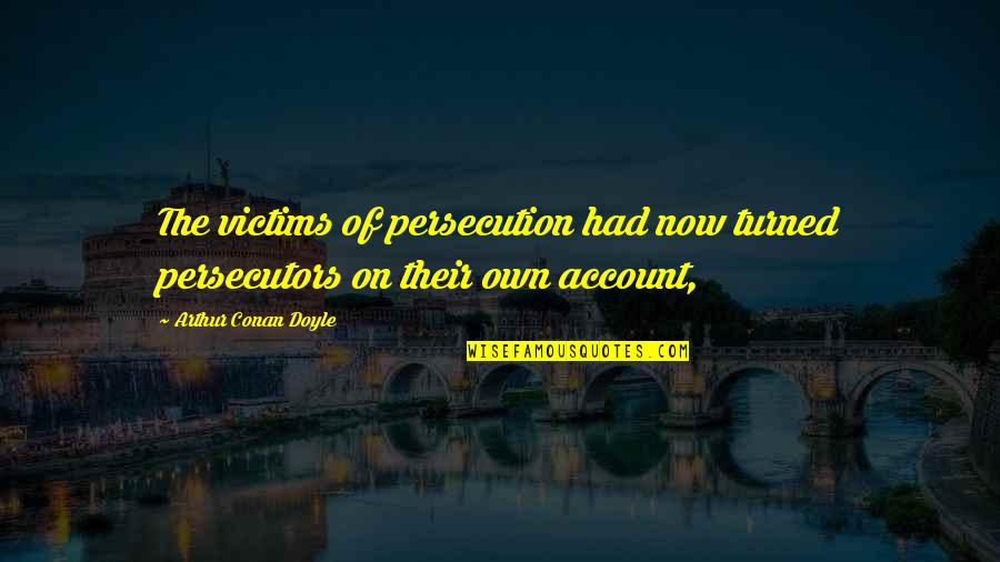 Waste Management Quotes By Arthur Conan Doyle: The victims of persecution had now turned persecutors