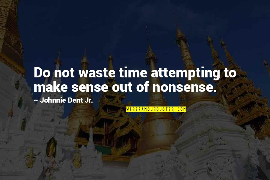 Waste Management Quotes By Johnnie Dent Jr.: Do not waste time attempting to make sense
