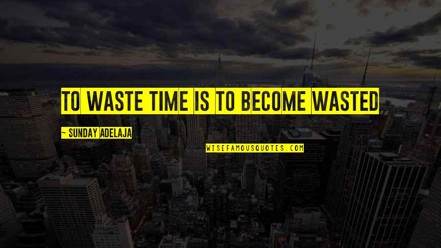 Waste Management Quotes By Sunday Adelaja: To waste time is to become wasted