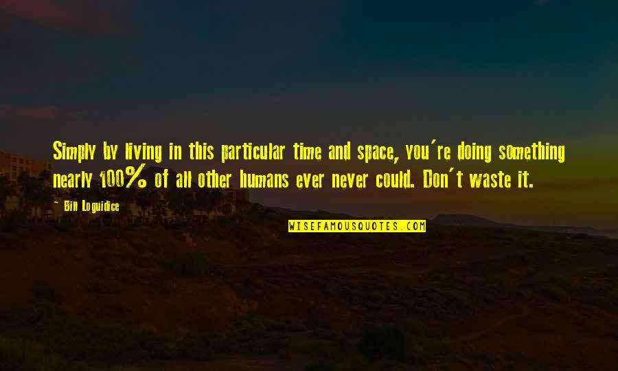 Waste Of Space Quotes By Bill Loguidice: Simply by living in this particular time and