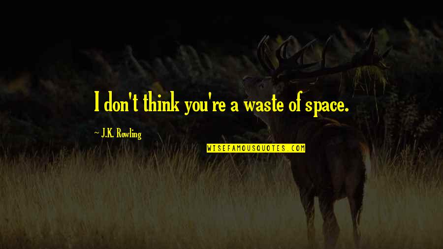 Waste Of Space Quotes By J.K. Rowling: I don't think you're a waste of space.
