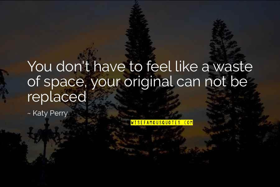 Waste Of Space Quotes By Katy Perry: You don't have to feel like a waste