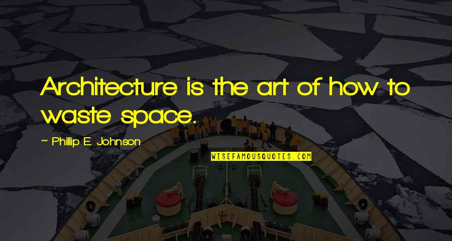 Waste Of Space Quotes By Phillip E. Johnson: Architecture is the art of how to waste
