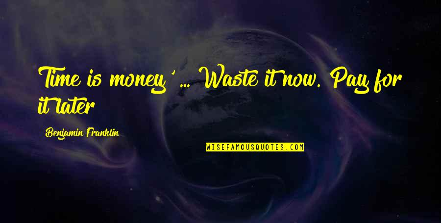 Waste Of Time And Money Quotes By Benjamin Franklin: Time is money' ... Waste it now. Pay