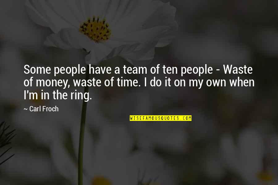 Waste Of Time And Money Quotes By Carl Froch: Some people have a team of ten people