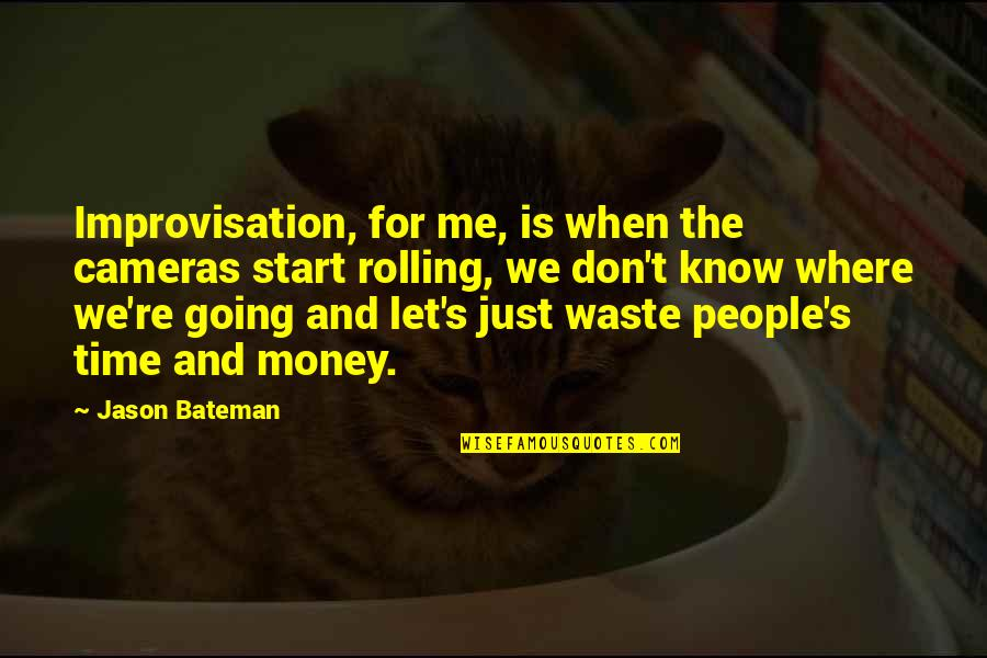 Waste Of Time And Money Quotes By Jason Bateman: Improvisation, for me, is when the cameras start