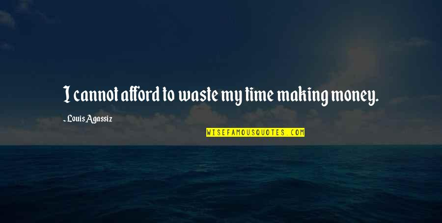 Waste Of Time And Money Quotes By Louis Agassiz: I cannot afford to waste my time making