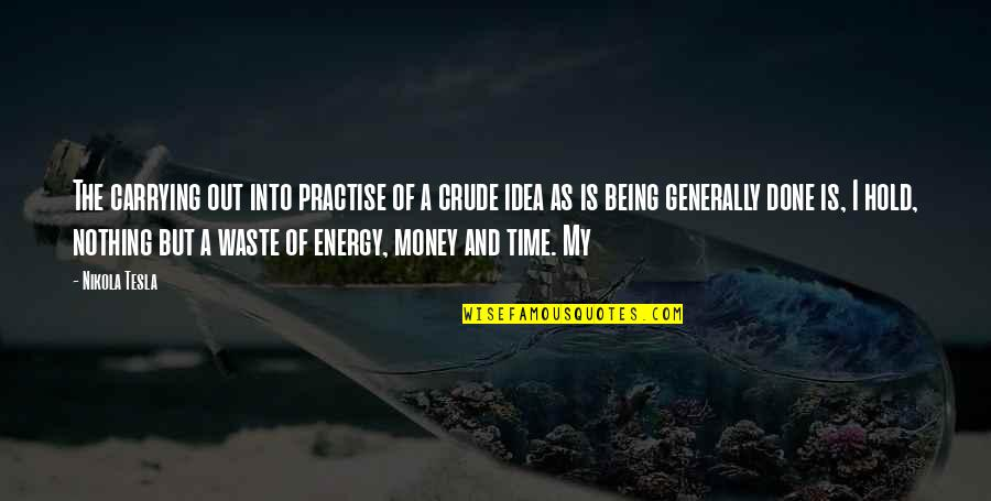 Waste Of Time And Money Quotes By Nikola Tesla: The carrying out into practise of a crude