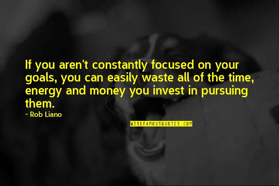 Waste Of Time And Money Quotes By Rob Liano: If you aren't constantly focused on your goals,