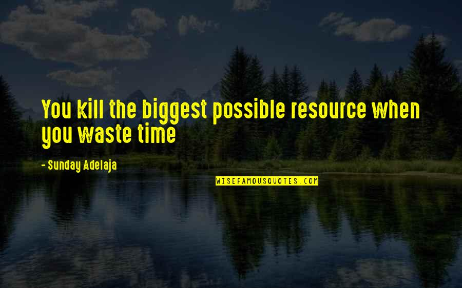 Waste Of Time And Money Quotes By Sunday Adelaja: You kill the biggest possible resource when you