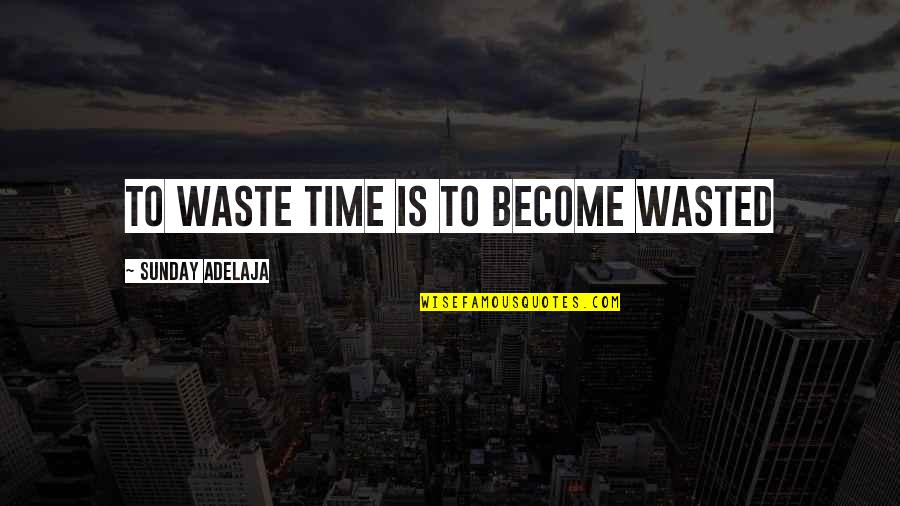 Waste Of Time And Money Quotes By Sunday Adelaja: To waste time is to become wasted