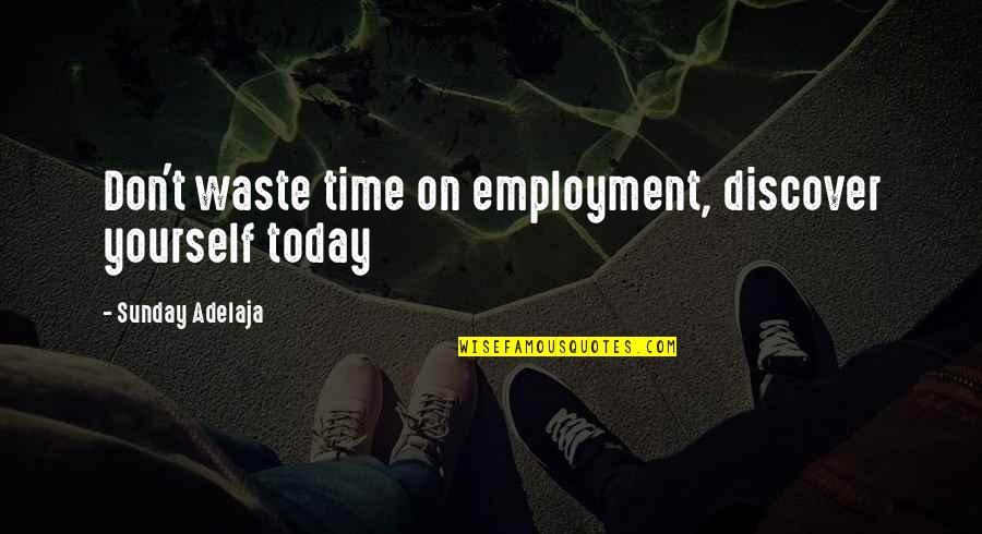 Waste Of Time And Money Quotes By Sunday Adelaja: Don't waste time on employment, discover yourself today