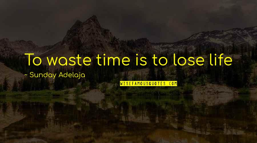 Waste Of Time And Money Quotes By Sunday Adelaja: To waste time is to lose life