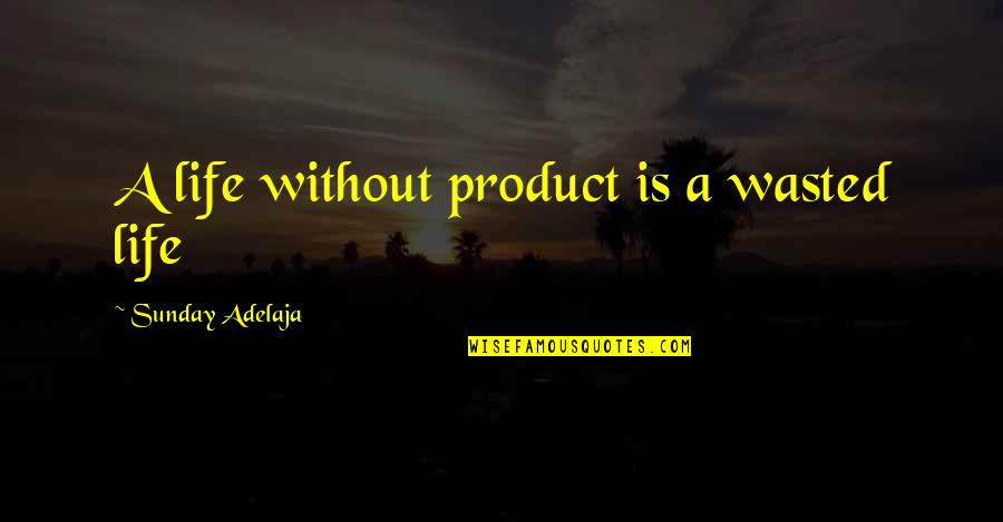Waste Of Time And Money Quotes By Sunday Adelaja: A life without product is a wasted life