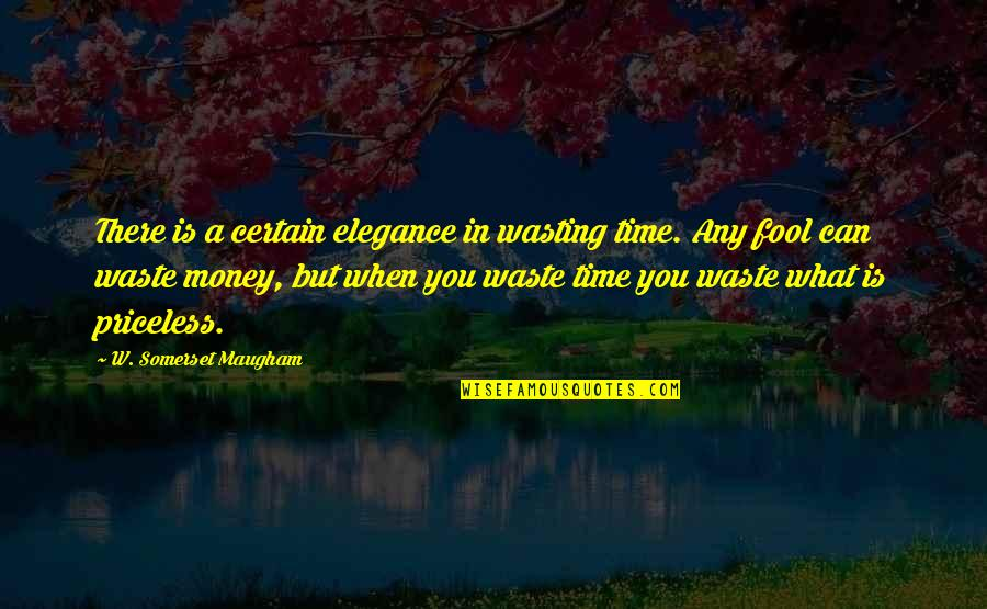 Waste Of Time And Money Quotes By W. Somerset Maugham: There is a certain elegance in wasting time.