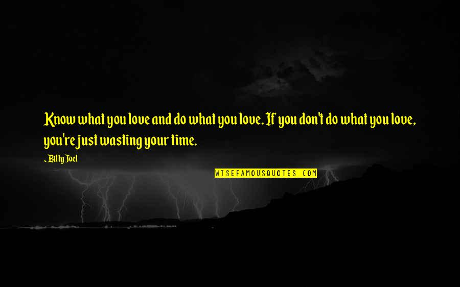 Wasting Time In Love Quotes By Billy Joel: Know what you love and do what you
