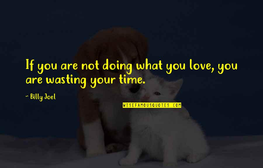 Wasting Time In Love Quotes By Billy Joel: If you are not doing what you love,