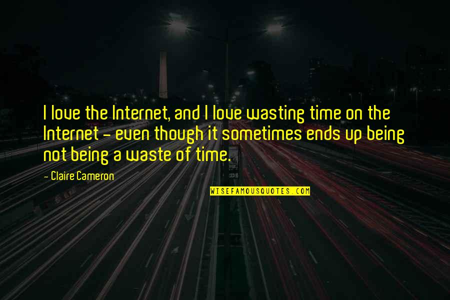 Wasting Time In Love Quotes By Claire Cameron: I love the Internet, and I love wasting