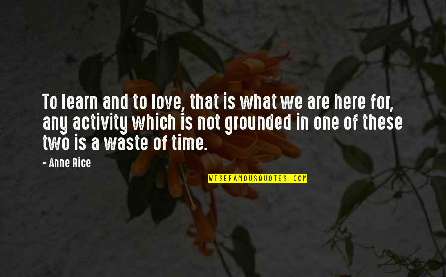 Wasting Time With Love Quotes By Anne Rice: To learn and to love, that is what