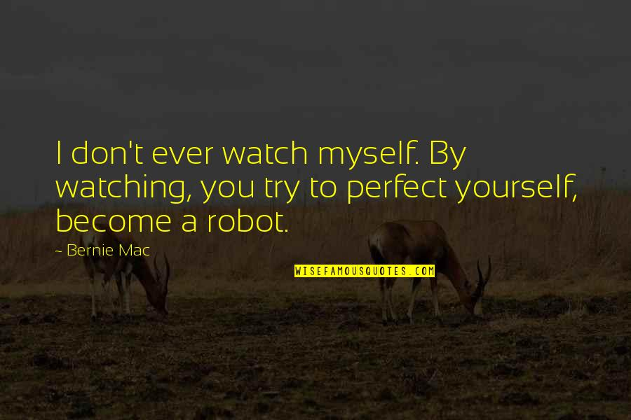 Watch Out For Yourself Quotes By Bernie Mac: I don't ever watch myself. By watching, you