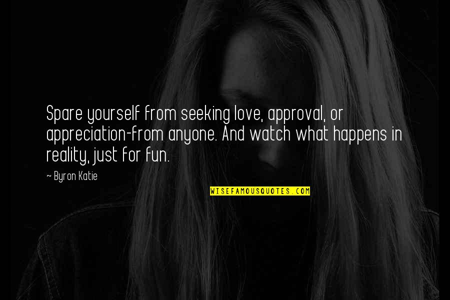 Watch Out For Yourself Quotes By Byron Katie: Spare yourself from seeking love, approval, or appreciation-from