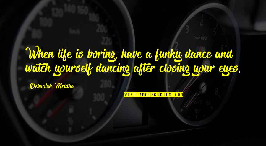 Watch Out For Yourself Quotes By Debasish Mridha: When life is boring, have a funky dance