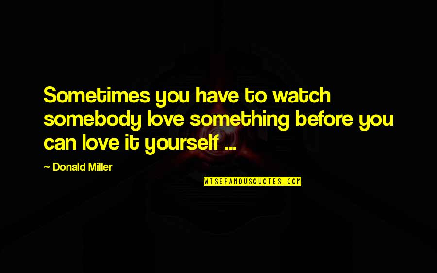 Watch Out For Yourself Quotes By Donald Miller: Sometimes you have to watch somebody love something