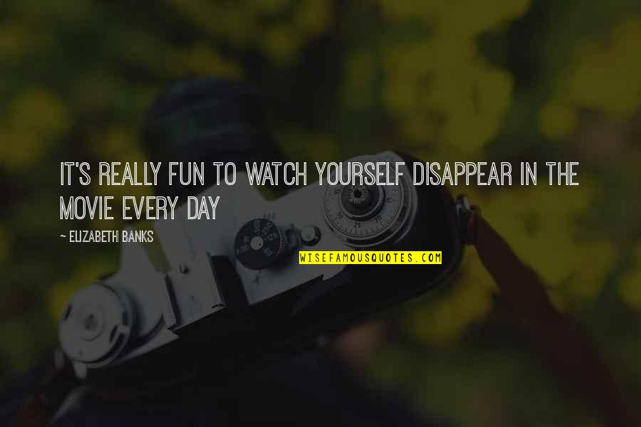 Watch Out For Yourself Quotes By Elizabeth Banks: It's really fun to watch yourself disappear in