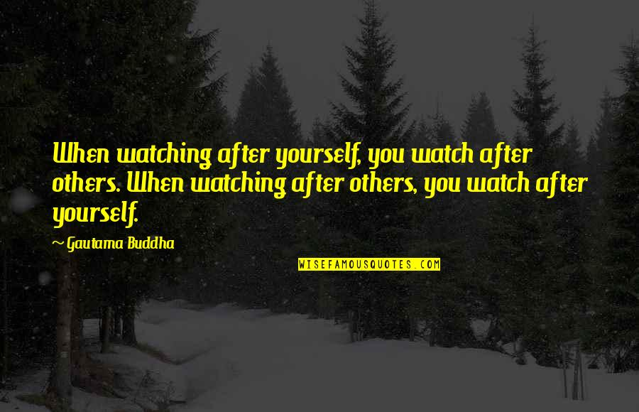 Watch Out For Yourself Quotes By Gautama Buddha: When watching after yourself, you watch after others.